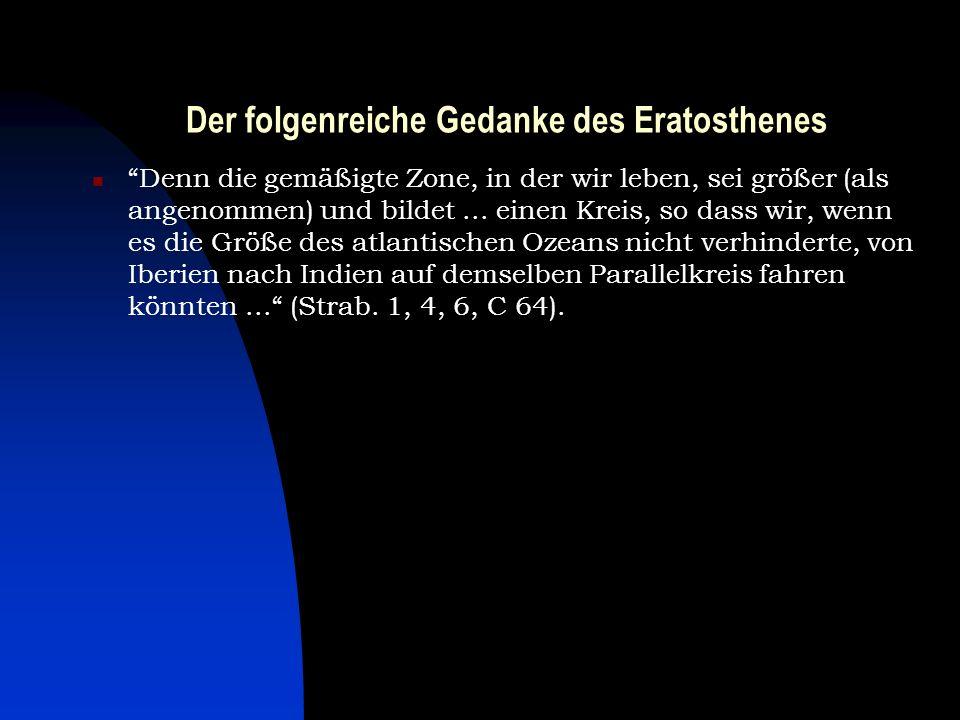 Der folgenreiche Gedanke des Eratosthenes Denn die gemäßigte Zone, in der wir leben, sei größer (als angenommen) und bildet... einen Kreis, so dass wi