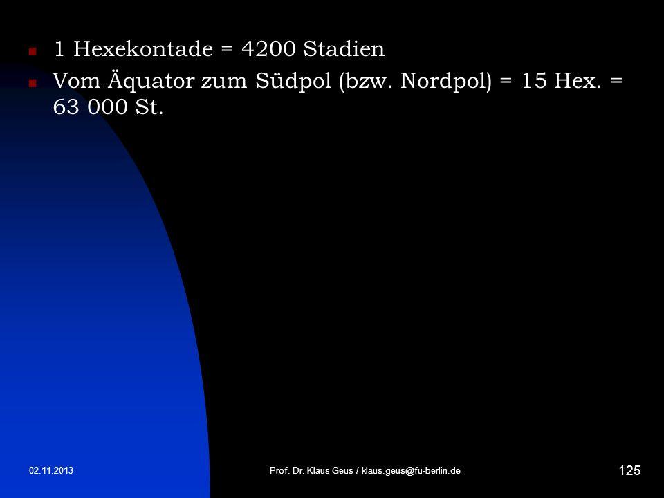 02.11.2013 125 1 Hexekontade = 4200 Stadien Vom Äquator zum Südpol (bzw. Nordpol) = 15 Hex. = 63 000 St. Prof. Dr. Klaus Geus / klaus.geus@fu-berlin.d