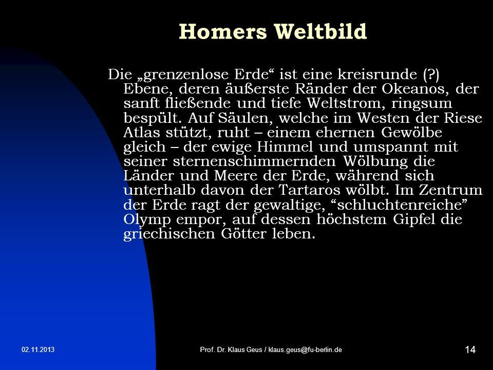 02.11.2013 14 Homers Weltbild Die grenzenlose Erde ist eine kreisrunde (?) Ebene, deren äußerste Ränder der Okeanos, der sanft fließende und tiefe Wel
