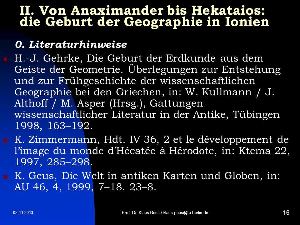02.11.2013 16 II. Von Anaximander bis Hekataios: die Geburt der Geographie in Ionien 0. Literaturhinweise H.-J. Gehrke, Die Geburt der Erdkunde aus de