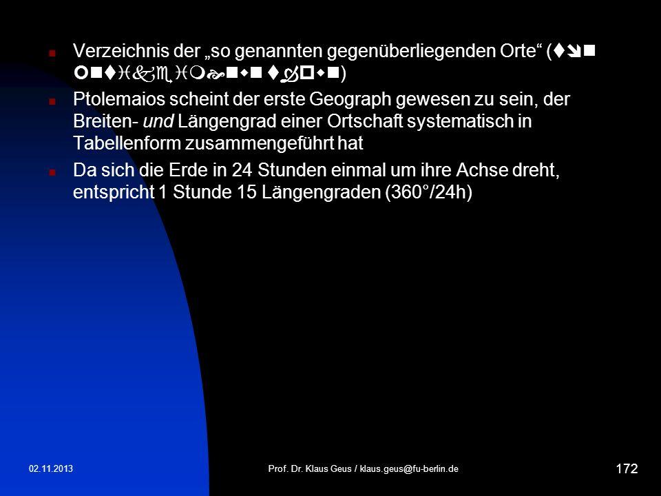02.11.2013Prof. Dr. Klaus Geus / klaus.geus@fu-berlin.de 172 Verzeichnis der so genannten gegenüberliegenden Orte ( ) Ptolemaios scheint der erste Geo