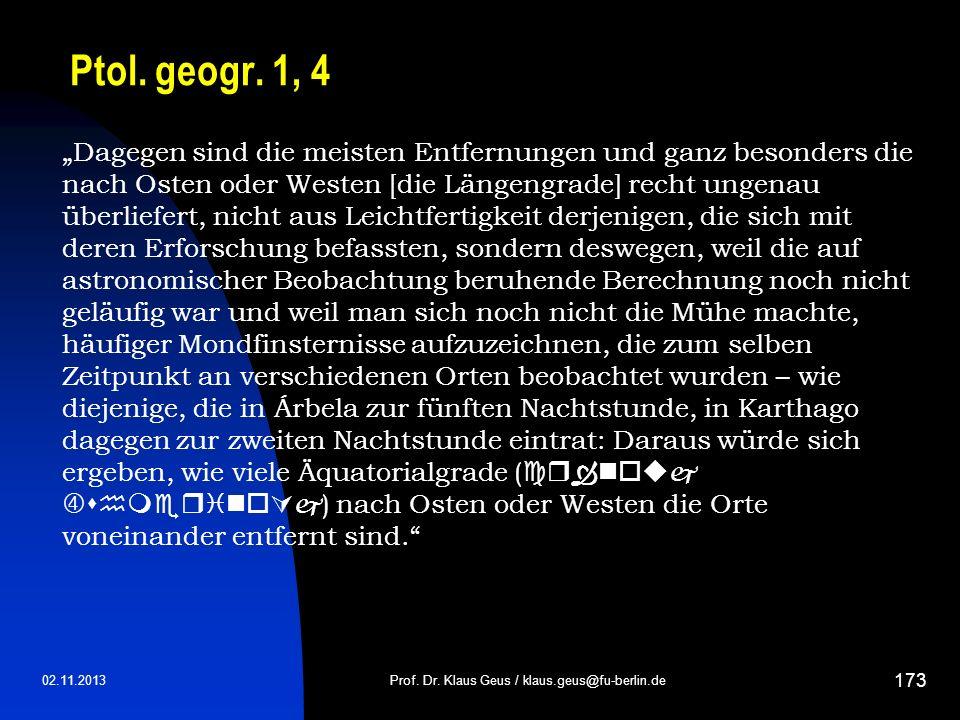02.11.2013 173 Ptol. geogr. 1, 4 Prof. Dr. Klaus Geus / klaus.geus@fu-berlin.de Dagegen sind die meisten Entfernungen und ganz besonders die nach Oste