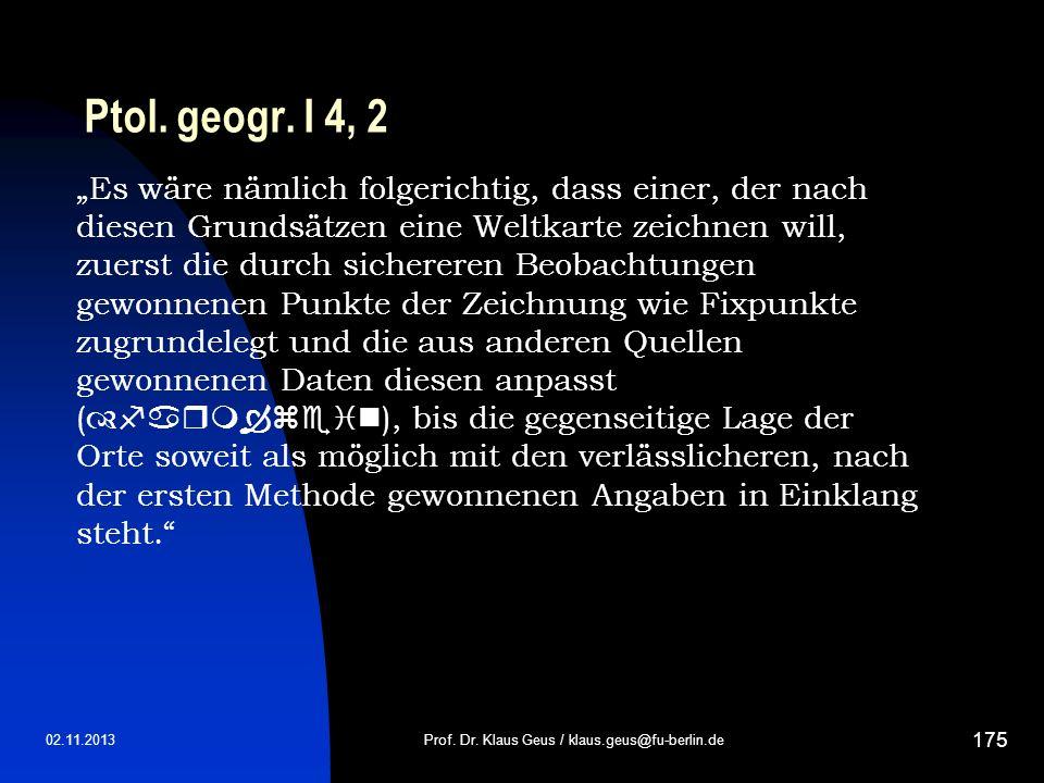 02.11.2013 175 Ptol. geogr. I 4, 2 Prof. Dr. Klaus Geus / klaus.geus@fu-berlin.de Es wäre nämlich folgerichtig, dass einer, der nach diesen Grundsätze