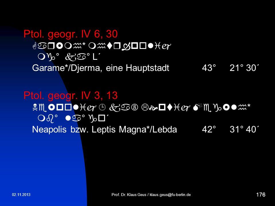 02.11.2013 176 Ptol. geogr. IV 6, 30 * ° ° L´ Garame*/Djerma, eine Hauptstadt43° 21° 30´ Ptol. geogr. IV 3, 13 * ° ° ´ Neapolis bzw. Leptis Magna*/Leb
