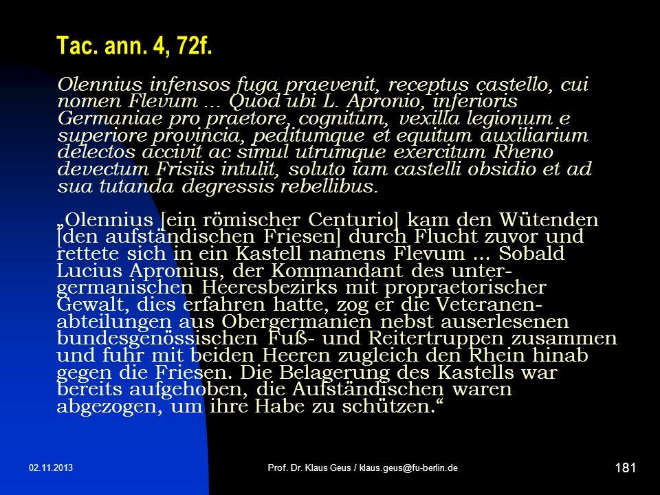 02.11.2013 181 Tac. ann. 4, 72f. Olennius infensos fuga praevenit, receptus castello, cui nomen Flevum... Quod ubi L. Apronio, inferioris Germaniae pr