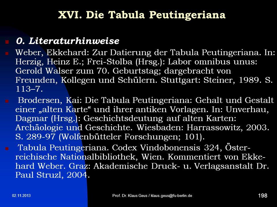 02.11.2013 198 XVI. Die Tabula Peutingeriana 0. Literaturhinweise Weber, Ekkehard: Zur Datierung der Tabula Peutingeriana. In: Herzig, Heinz E.; Frei-