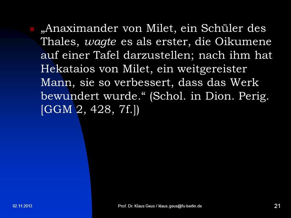 02.11.2013 21 Anaximander von Milet, ein Schüler des Thales, wagte es als erster, die Oikumene auf einer Tafel darzustellen; nach ihm hat Hekataios vo