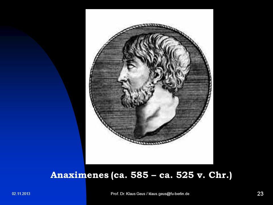 02.11.2013 23 Prof. Dr. Klaus Geus / klaus.geus@fu-berlin.de Anaximenes (ca. 585 – ca. 525 v. Chr.)