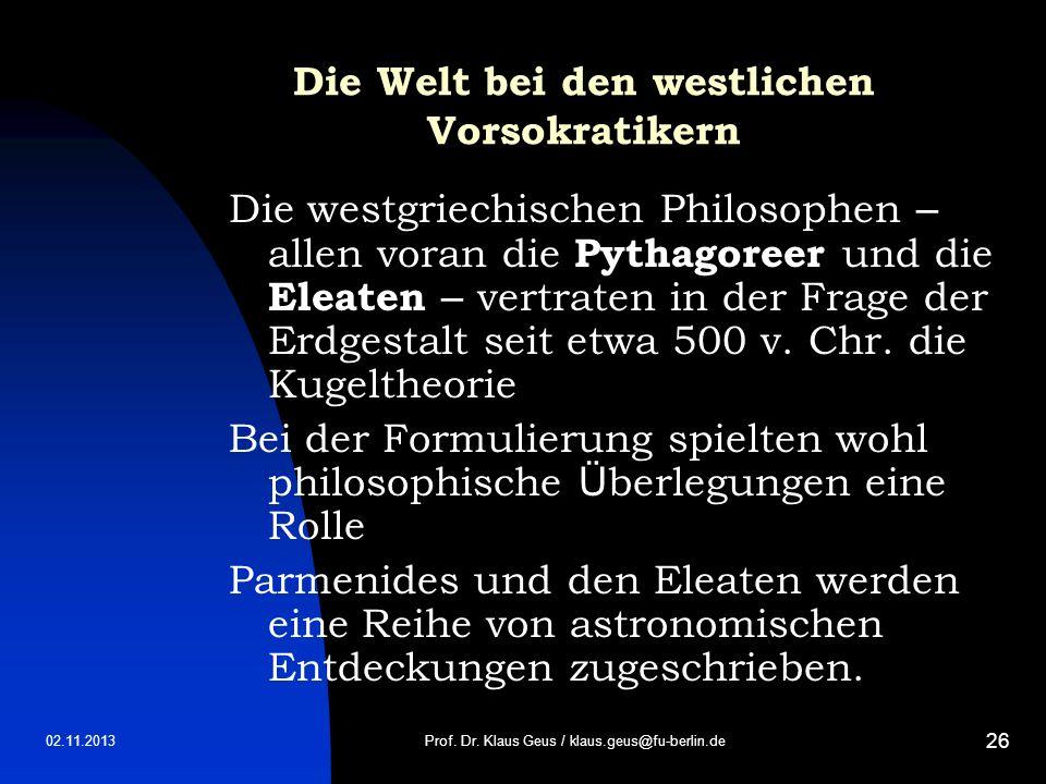 02.11.2013 26 Die Welt bei den westlichen Vorsokratikern Die westgriechischen Philosophen – allen voran die Pythagoreer und die Eleaten – vertraten in