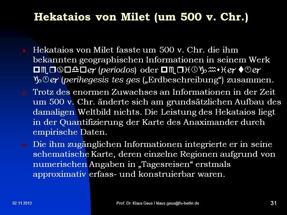 02.11.2013 31 Hekataios von Milet (um 500 v. Chr.) Hekataios von Milet fasste um 500 v. Chr. die ihm bekannten geographischen Informationen in seinem