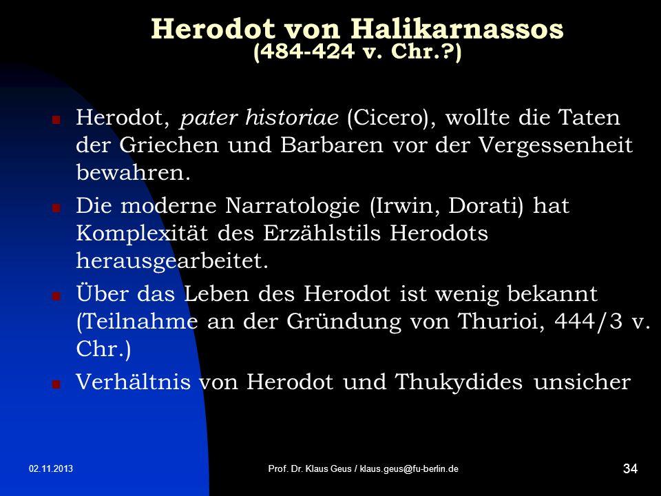 02.11.2013 34 Herodot von Halikarnassos (484-424 v. Chr.?) Herodot, pater historiae (Cicero), wollte die Taten der Griechen und Barbaren vor der Verge