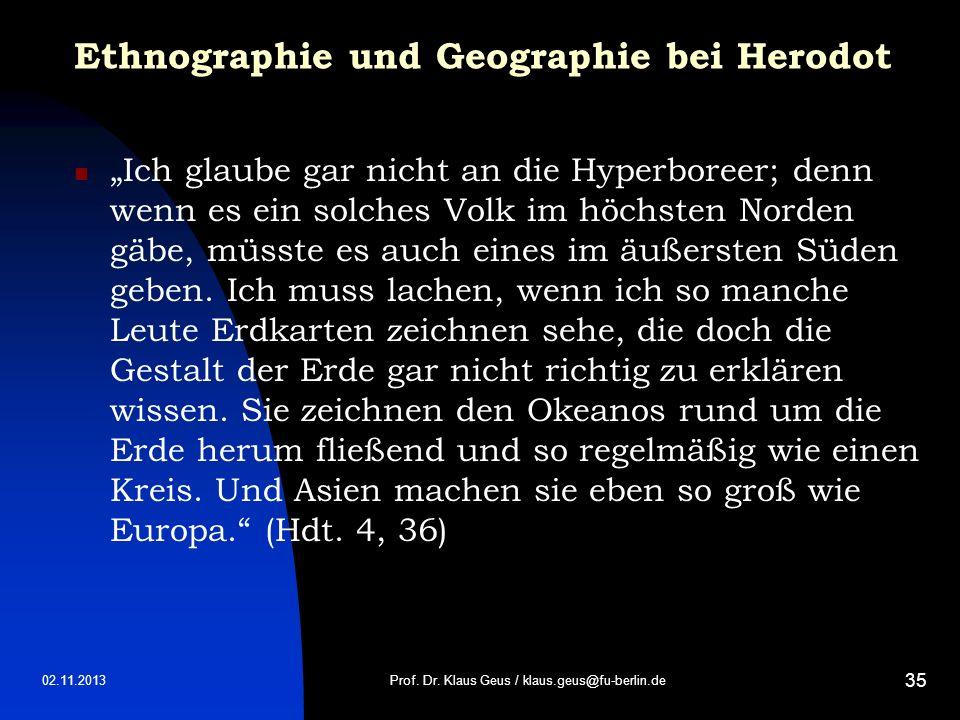 02.11.2013 35 Ethnographie und Geographie bei Herodot Ich glaube gar nicht an die Hyperboreer; denn wenn es ein solches Volk im höchsten Norden gäbe,