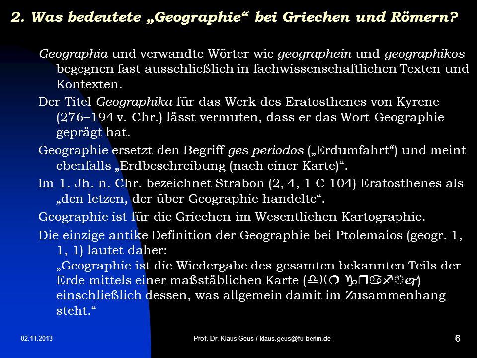 02.11.2013 6 2. Was bedeutete Geographie bei Griechen und Römern? Geographia und verwandte Wörter wie geographein und geographikos begegnen fast aussc