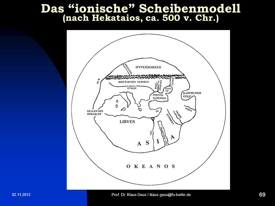02.11.2013 69 Das ionische Scheibenmodell (nach Hekataios, ca. 500 v. Chr.) Prof. Dr. Klaus Geus / klaus.geus@fu-berlin.de