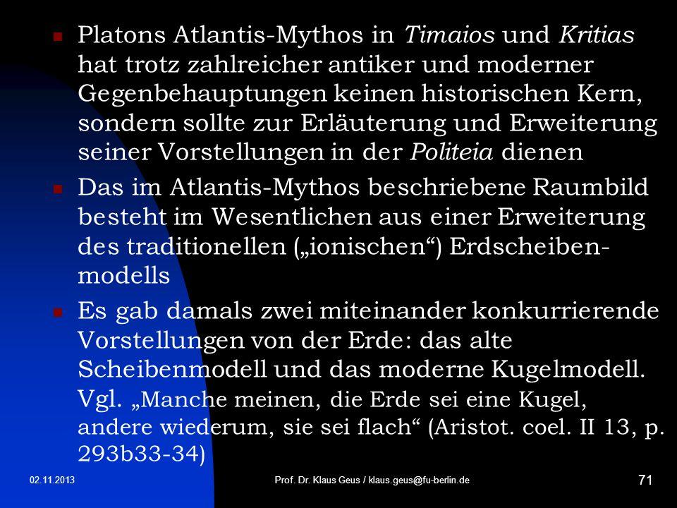 02.11.2013 71 Platons Atlantis-Mythos in Timaios und Kritias hat trotz zahlreicher antiker und moderner Gegenbehauptungen keinen historischen Kern, so