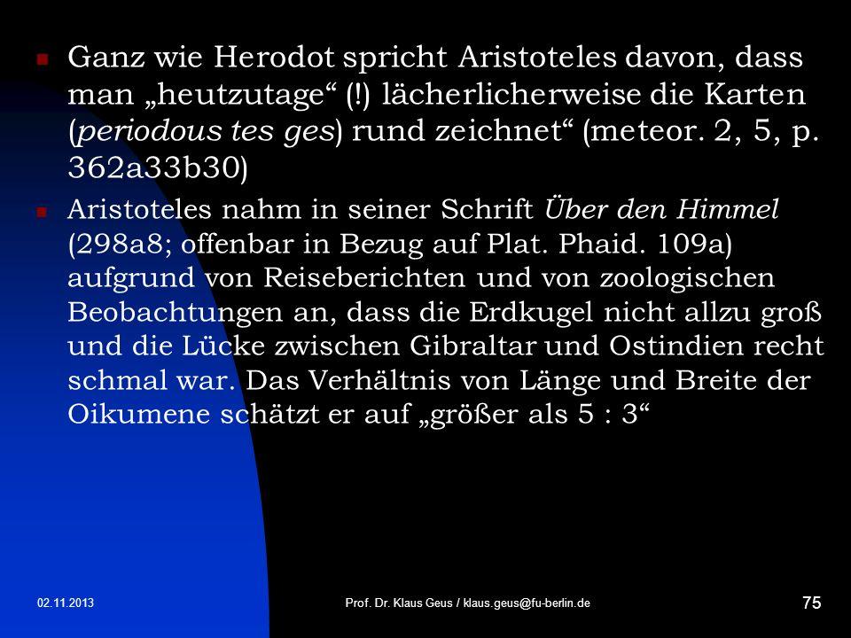 02.11.2013 75 Ganz wie Herodot spricht Aristoteles davon, dass man heutzutage (!) lächerlicherweise die Karten ( periodous tes ges ) rund zeichnet (me