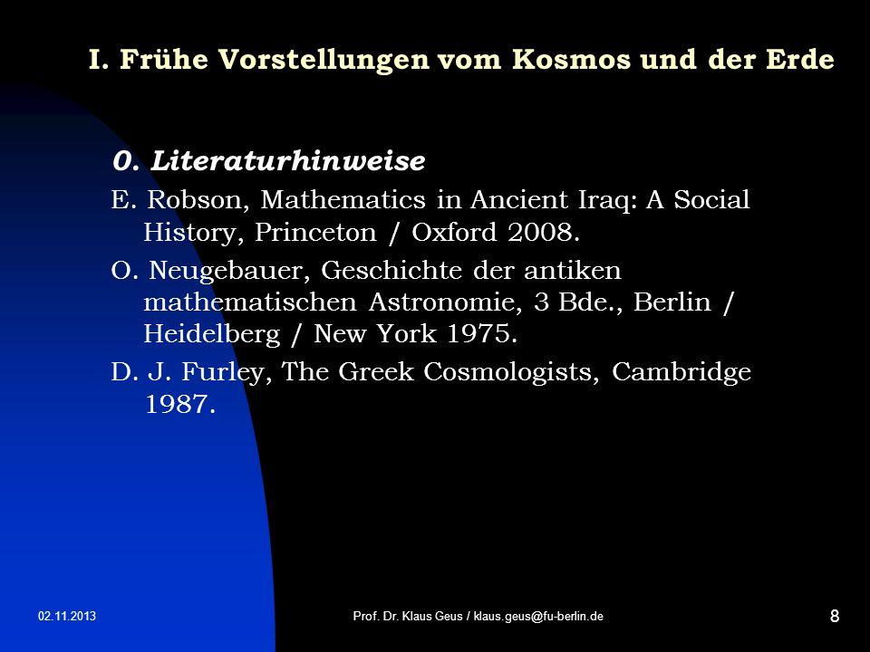 02.11.2013 8 I. Frühe Vorstellungen vom Kosmos und der Erde 0. Literaturhinweise E. Robson, Mathematics in Ancient Iraq: A Social History, Princeton /