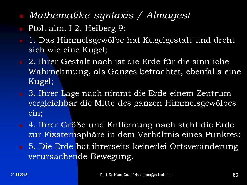 02.11.2013 80 Mathematike syntaxis / Almagest Ptol. alm. I 2, Heiberg 9: 1. Das Himmelsgewölbe hat Kugelgestalt und dreht sich wie eine Kugel; 2. Ihre