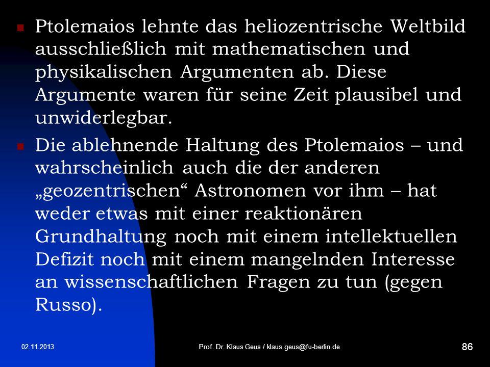 02.11.2013 86 Ptolemaios lehnte das heliozentrische Weltbild ausschließlich mit mathematischen und physikalischen Argumenten ab. Diese Argumente waren