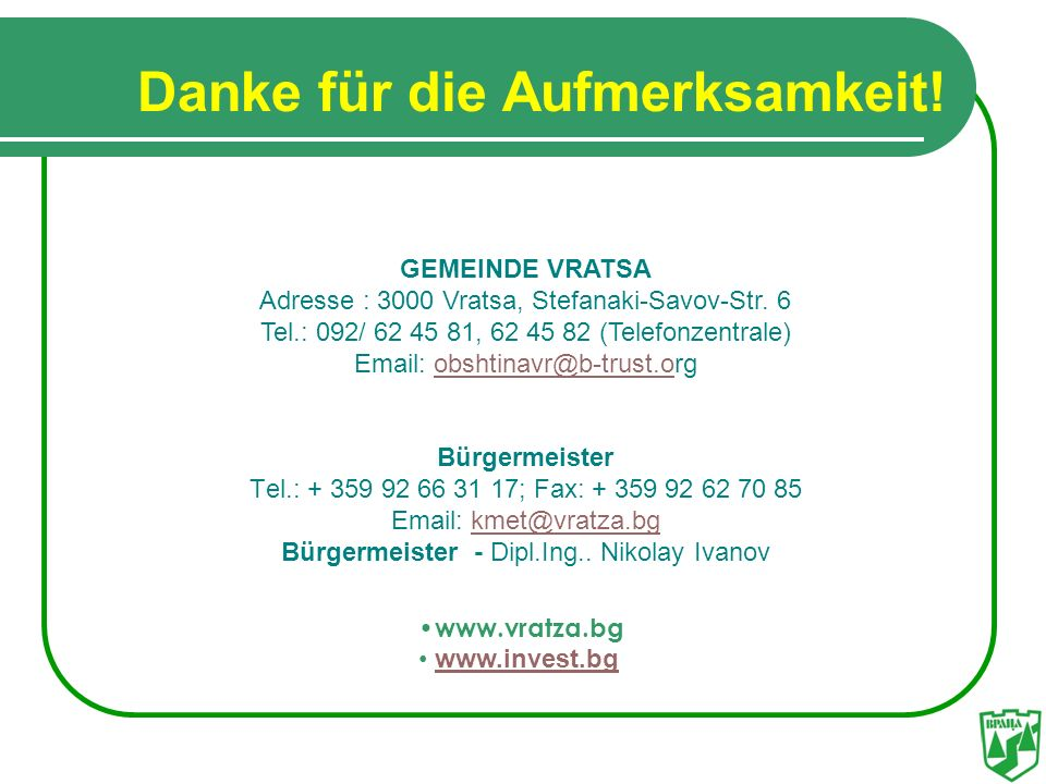 Danke für die Aufmerksamkeit! GEMEINDE VRATSA Adresse : 3000 Vratsa, Stefanaki-Savov-Str. 6 Tel.: 092/ 62 45 81, 62 45 82 (Telefonzentrale) Email: obs