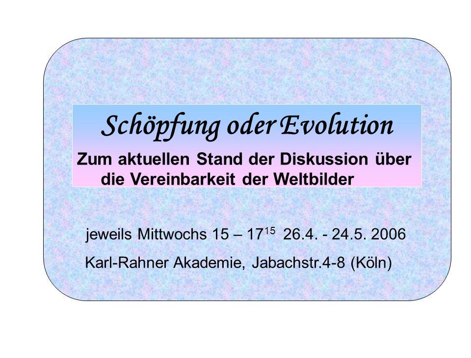 Schöpfung oder Evolution Zum aktuellen Stand der Diskussion über die Vereinbarkeit der Weltbilder jeweils Mittwochs 15 – 17 15 26.4. - 24.5. 2006 Karl