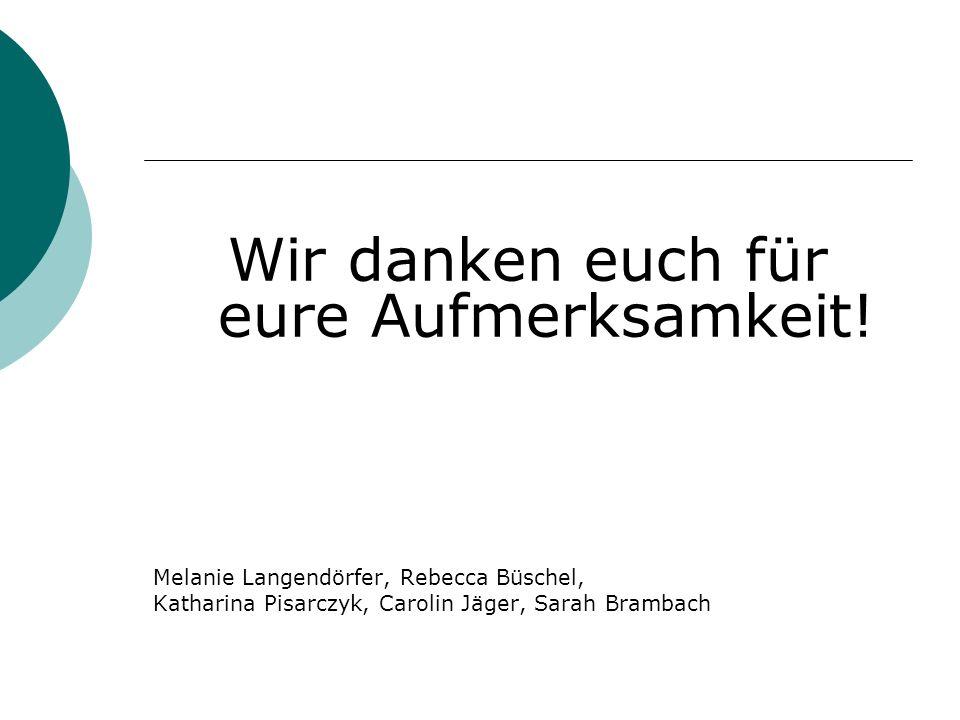 Wir danken euch für eure Aufmerksamkeit! Melanie Langendörfer, Rebecca Büschel, Katharina Pisarczyk, Carolin Jäger, Sarah Brambach