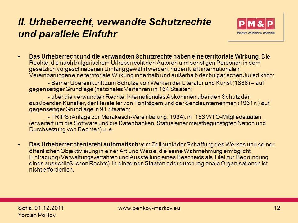 Sofia, 01.12.2011 Yordan Politov www.penkov-markov.eu12 II. Urheberrecht, verwandte Schutzrechte und parallele Einfuhr Das Urheberrecht und die verwan