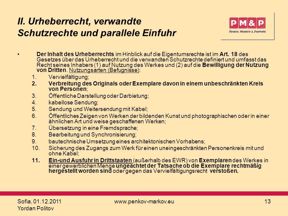 Sofia, 01.12.2011 Yordan Politov www.penkov-markov.eu13 II. Urheberrecht, verwandte Schutzrechte und parallele Einfuhr Der Inhalt des Urheberrechts im