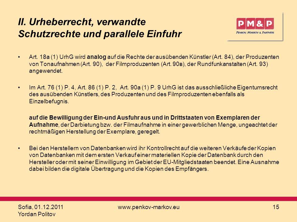 Sofia, 01.12.2011 Yordan Politov www.penkov-markov.eu15 II. Urheberrecht, verwandte Schutzrechte und parallele Einfuhr Art. 18а (1) UrhG wird analog a