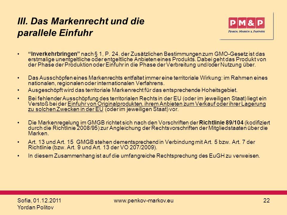 Sofia, 01.12.2011 Yordan Politov www.penkov-markov.eu22 III. Das Markenrecht und die parallele Einfuhr Inverkehrbringen nach § 1, P. 24. der Zusätzlic