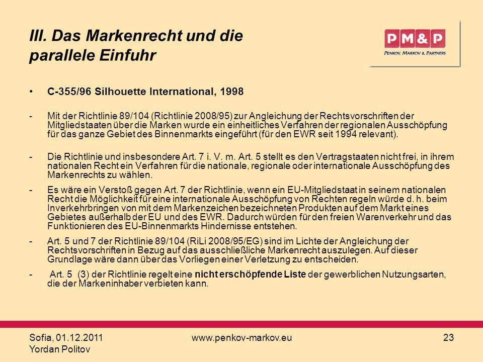Sofia, 01.12.2011 Yordan Politov www.penkov-markov.eu23 III. Das Markenrecht und die parallele Einfuhr C-355/96 Silhouette International, 1998 -Mit de