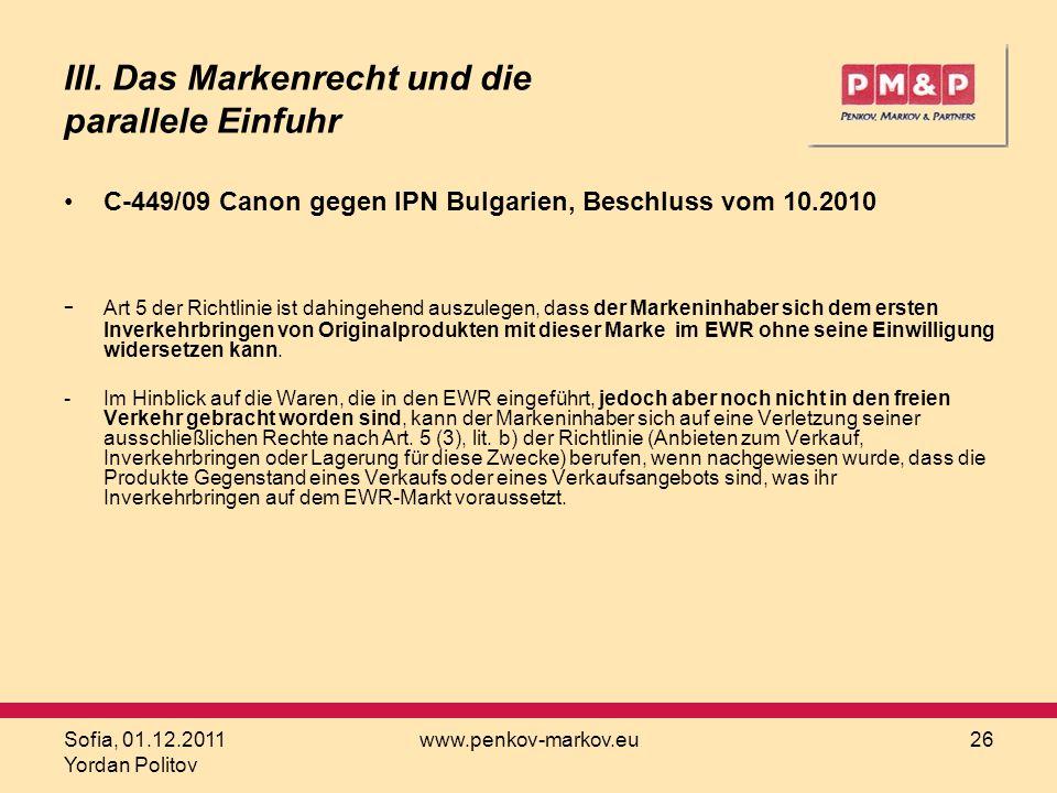 Sofia, 01.12.2011 Yordan Politov www.penkov-markov.eu26 III. Das Markenrecht und die parallele Einfuhr C 449/09 Canon gegen IPN Bulgarien, Beschluss v