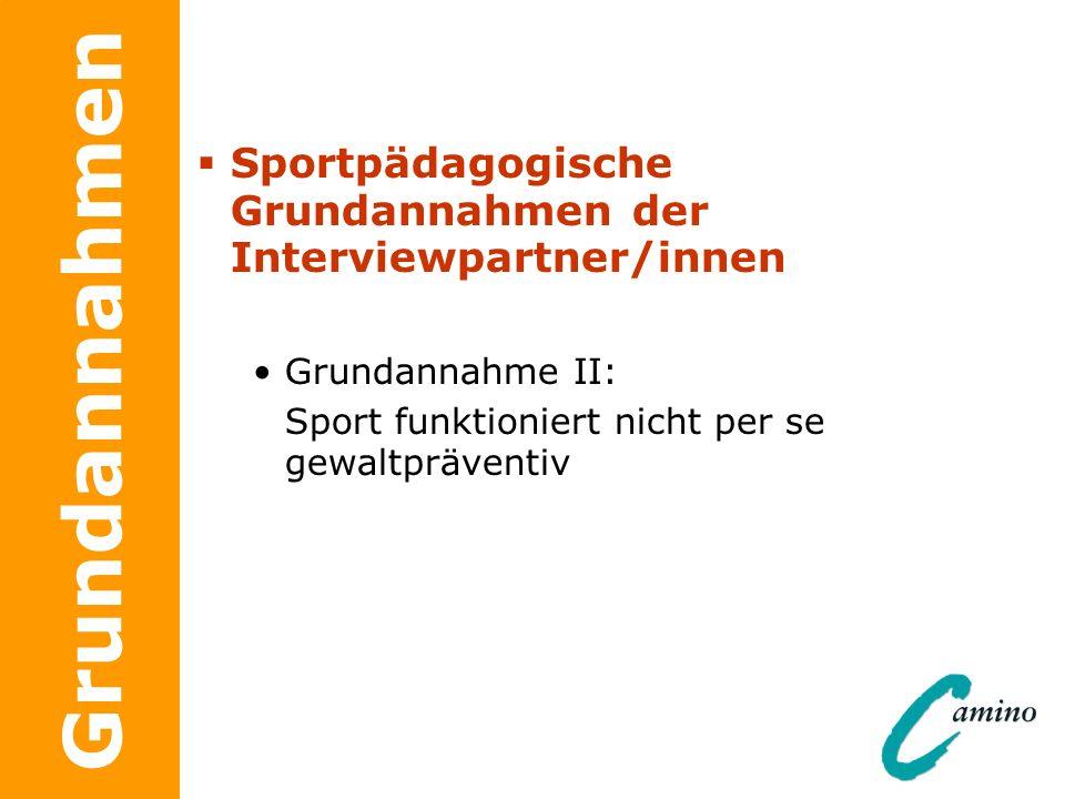 Grundannahmen Sportpädagogische Grundannahmen der Interviewpartner/innen Grundannahme II: Sport funktioniert nicht per se gewaltpräventiv