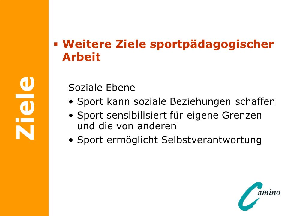 Ziele Weitere Ziele sportpädagogischer Arbeit Soziale Ebene Sport kann soziale Beziehungen schaffen Sport sensibilisiert für eigene Grenzen und die vo
