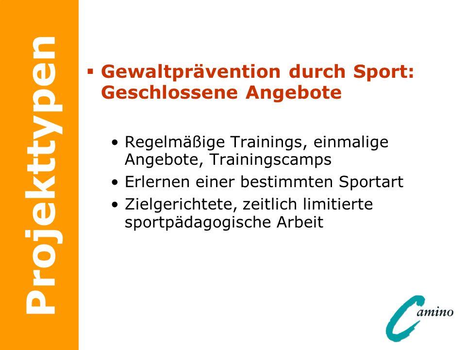 Projekttypen Gewaltprävention durch Sport: Geschlossene Angebote Regelmäßige Trainings, einmalige Angebote, Trainingscamps Erlernen einer bestimmten S