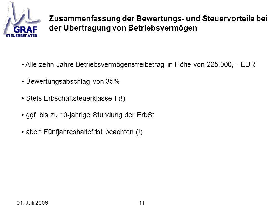 11 01. Juli 2006 Zusammenfassung der Bewertungs- und Steuervorteile bei der Übertragung von Betriebsvermögen Alle zehn Jahre Betriebsvermögensfreibetr