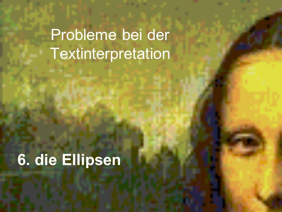 Probleme bei der Textinterpretation 6. die Ellipsen