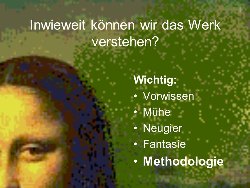Inwieweit können wir das Werk verstehen? Wichtig: Vorwissen Mühe Neugier Fantasie Methodologie