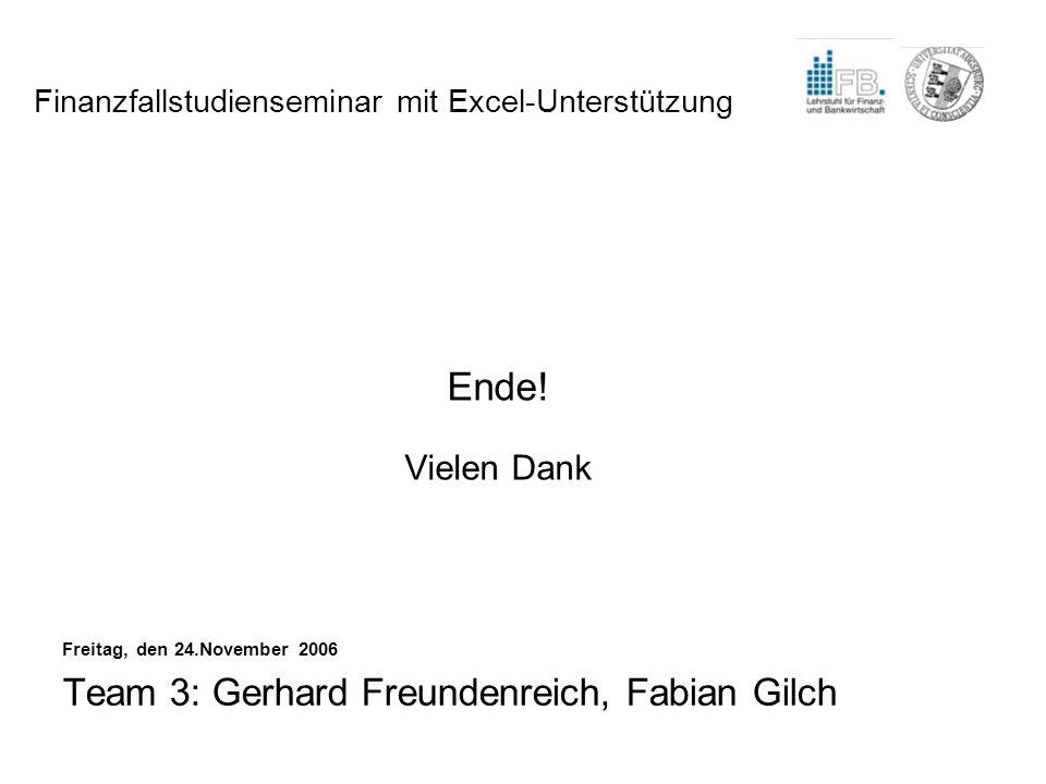 Ende! Vielen Dank Freitag, den 24.November 2006 Team 3: Gerhard Freundenreich, Fabian Gilch Finanzfallstudienseminar mit Excel-Unterstützung