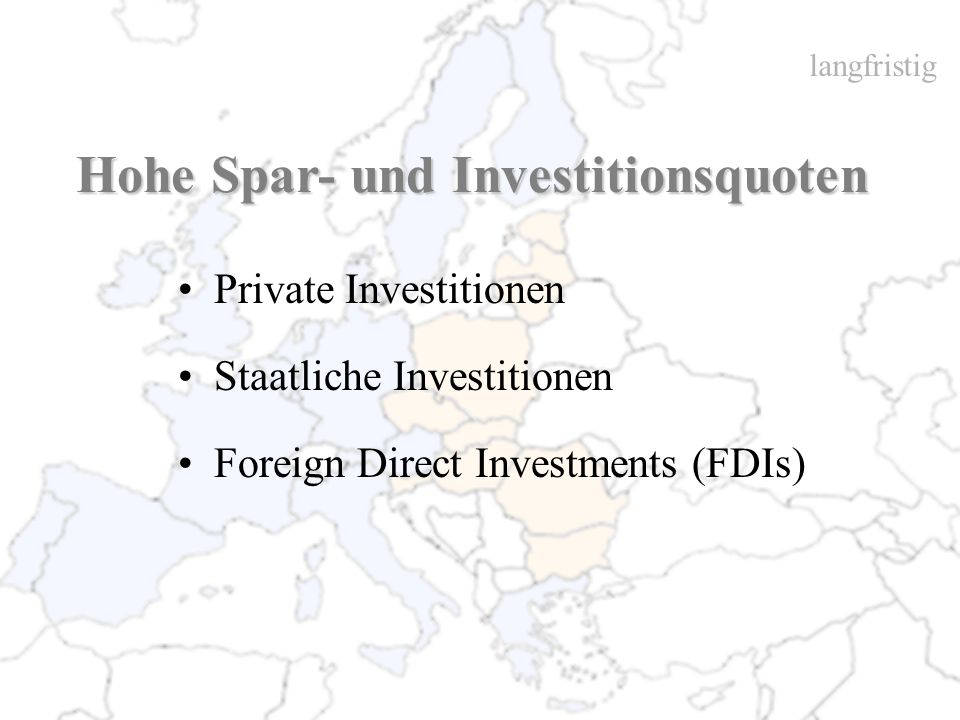 Hohe Spar- und Investitionsquoten Private Investitionen Staatliche Investitionen Foreign Direct Investments (FDIs) langfristig