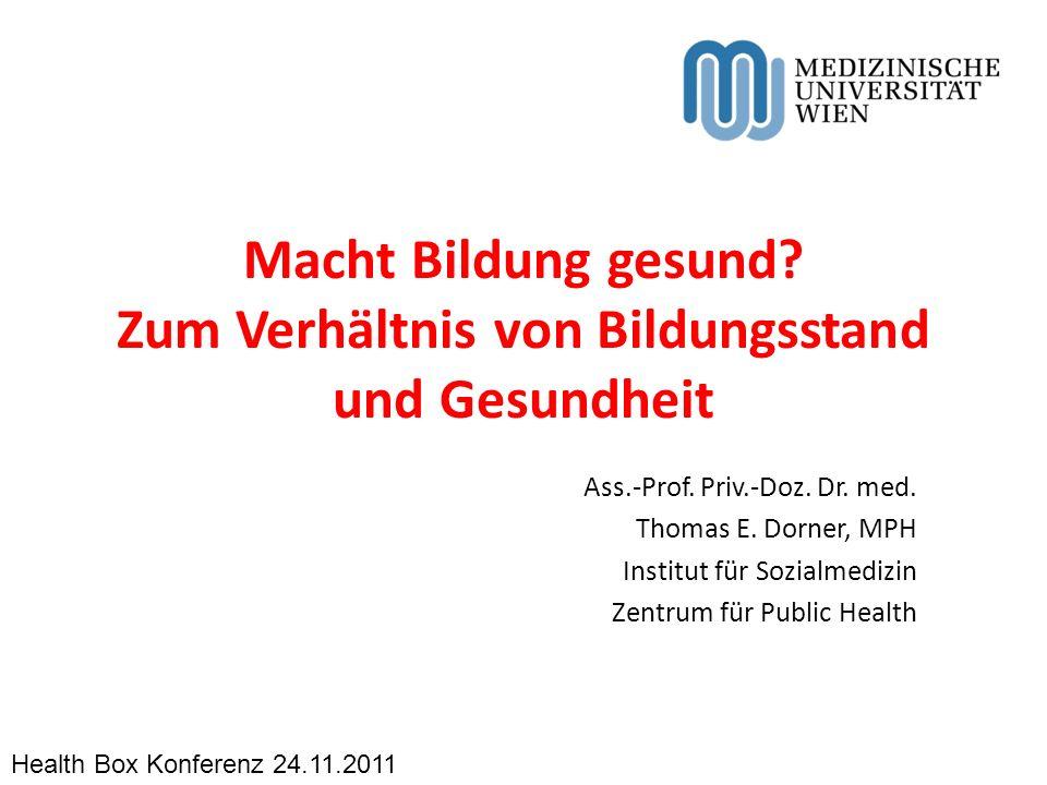 Macht Bildung gesund? Zum Verhältnis von Bildungsstand und Gesundheit Ass.-Prof. Priv.-Doz. Dr. med. Thomas E. Dorner, MPH Institut für Sozialmedizin