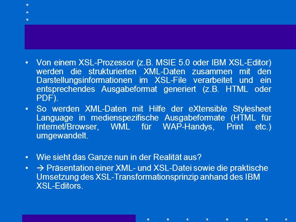 Von einem XSL-Prozessor (z.B. MSIE 5.0 oder IBM XSL-Editor) werden die strukturierten XML-Daten zusammen mit den Darstellungsinformationen im XSL-File