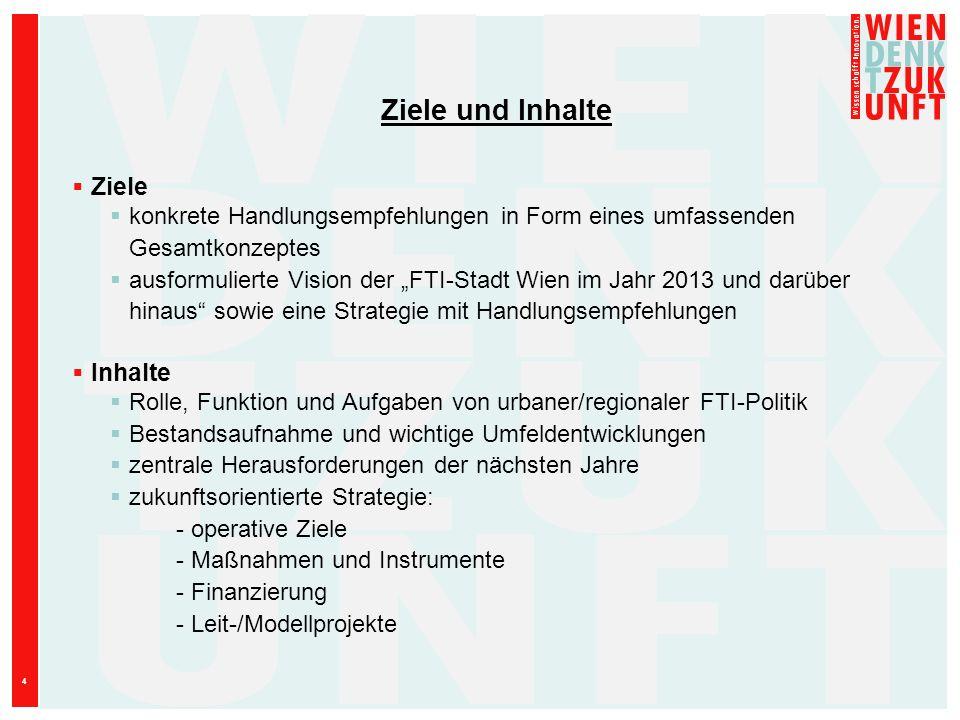 4 Ziele und Inhalte Ziele konkrete Handlungsempfehlungen in Form eines umfassenden Gesamtkonzeptes ausformulierte Vision der FTI-Stadt Wien im Jahr 20