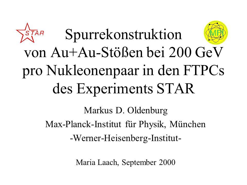 Spurrekonstruktion von Au+Au-Stößen bei 200 GeV pro Nukleonenpaar in den FTPCs des Experiments STAR Markus D. Oldenburg Max-Planck-Institut für Physik