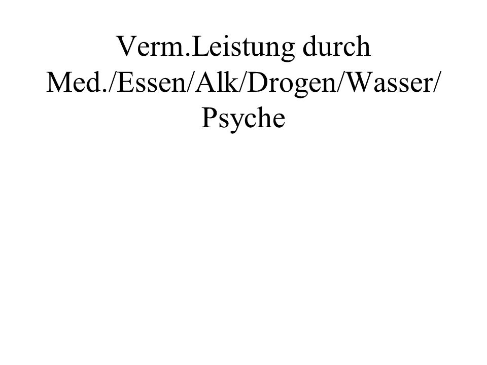 Verm.Leistung durch Med./Essen/Alk/Drogen/Wasser/ Psyche
