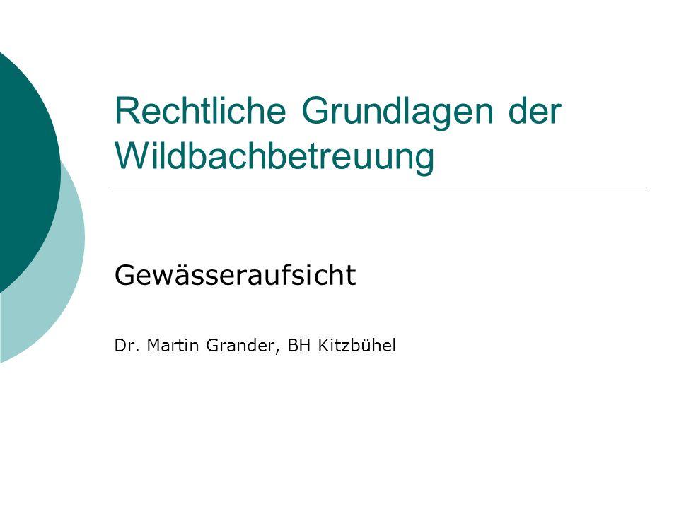 Rechtliche Grundlagen der Wildbachbetreuung Gewässeraufsicht Dr. Martin Grander, BH Kitzbühel