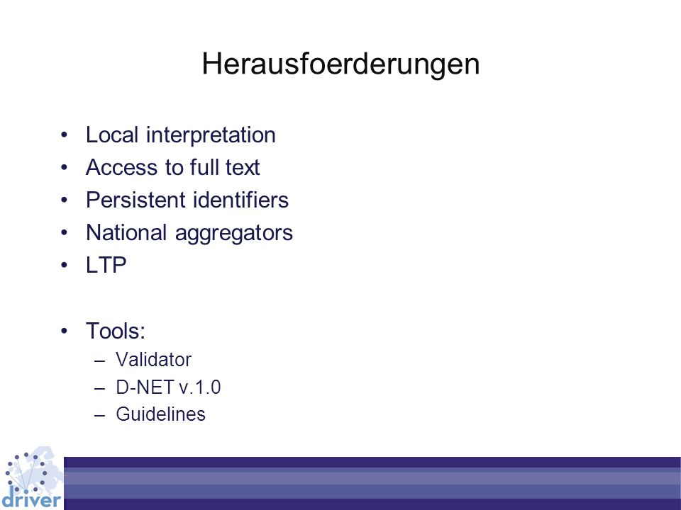 Herausfoerderungen Local interpretation Access to full text Persistent identifiers National aggregators LTP Tools: –Validator –D-NET v.1.0 –Guidelines