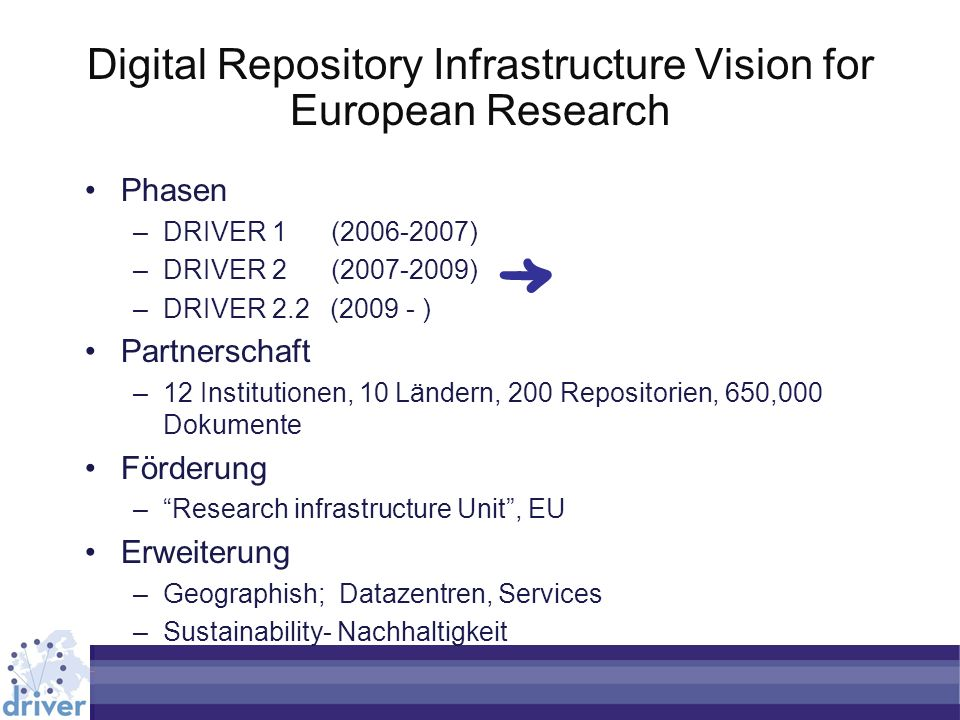 Digital Repository Infrastructure Vision for European Research Phasen –DRIVER 1 ( ) –DRIVER 2 ( ) –DRIVER 2.2 ( ) Partnerschaft –12 Institutionen, 10 Ländern, 200 Repositorien, 650,000 Dokumente Förderung –Research infrastructure Unit, EU Erweiterung –Geographish; Datazentren, Services –Sustainability- Nachhaltigkeit