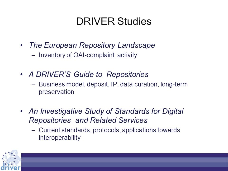 DRIVER Studies The European Repository Landscape –Inventory of OAI-complaint activity A DRIVERS Guide to Repositories –Business model, deposit, IP, da