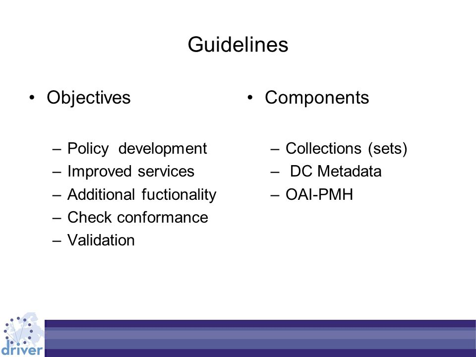 Guidelines Objectives –Policy development –Improved services –Additional fuctionality –Check conformance –Validation Components –Collections (sets) – DC Metadata –OAI-PMH